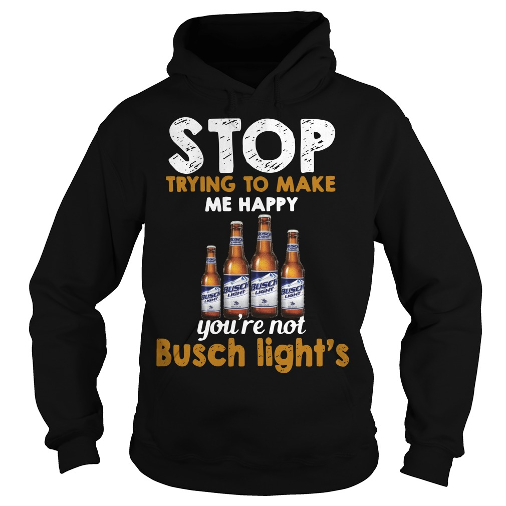 Stop trying to make me happy you're not Busch Light's Hoodie