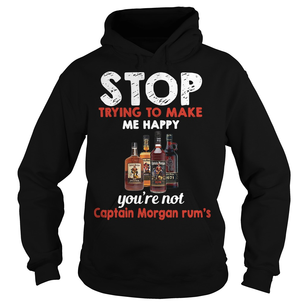 Stop trying to make me happy you're not Captain Morgan rum's Hoodie