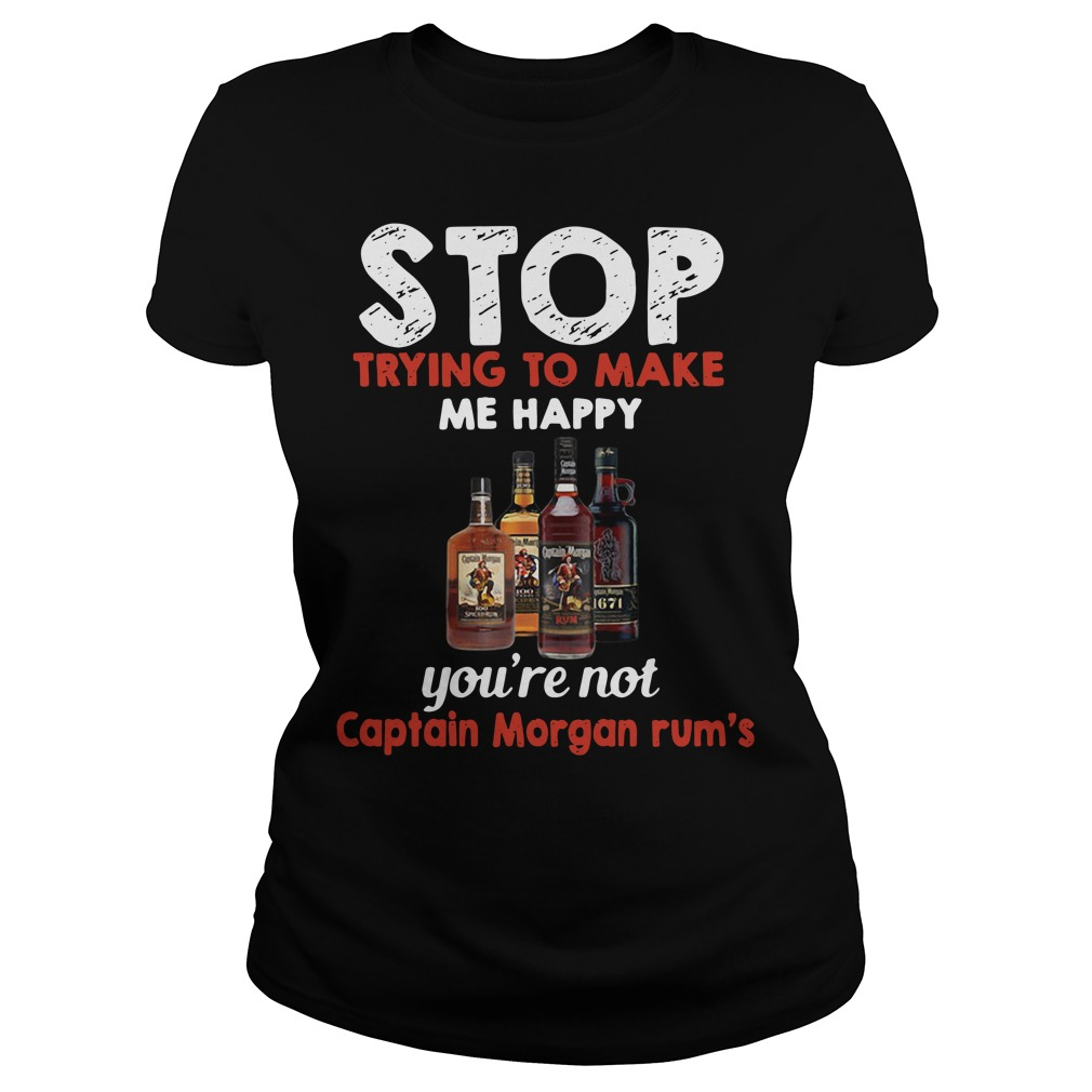 Stop trying to make me happy you're not Captain Morgan rum's Ladies Tee