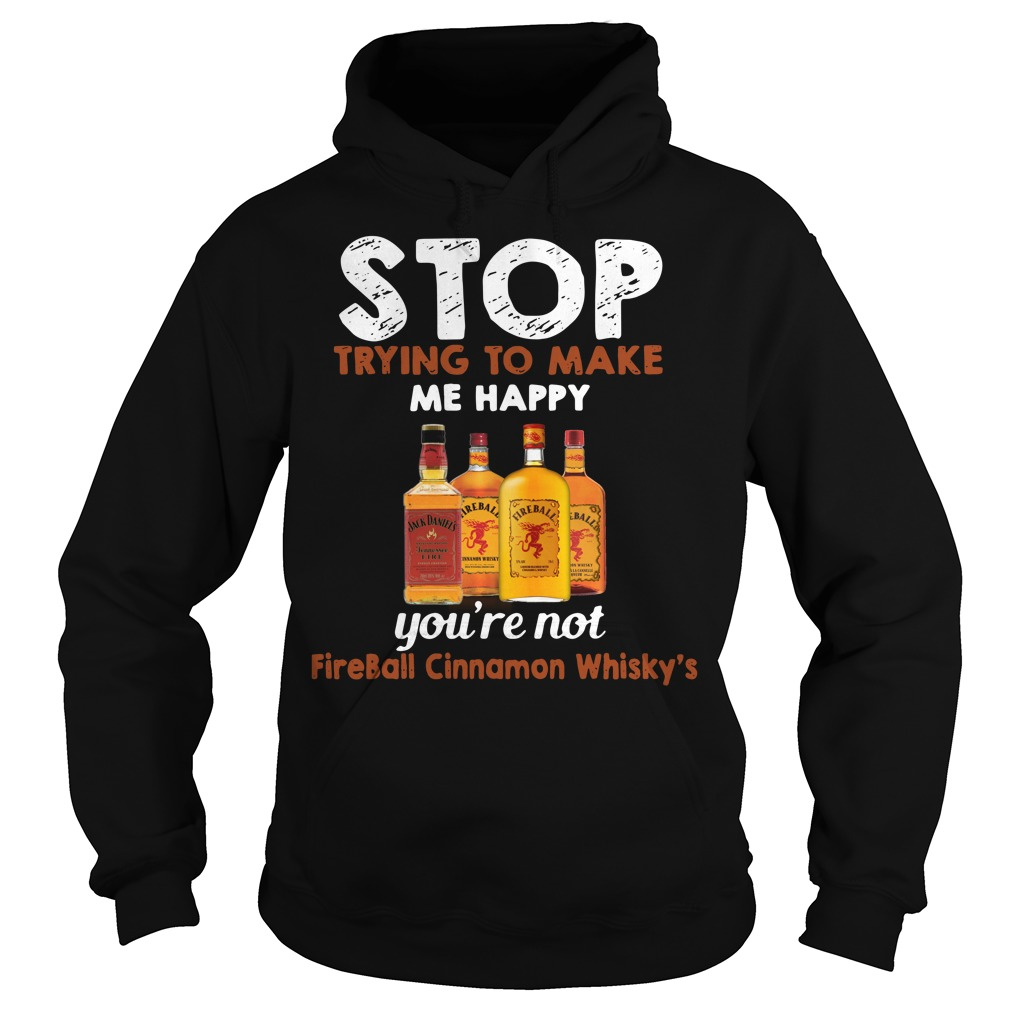 Stop trying to make me happy you're not Fireball Cinnamon Whisky's Hoodie