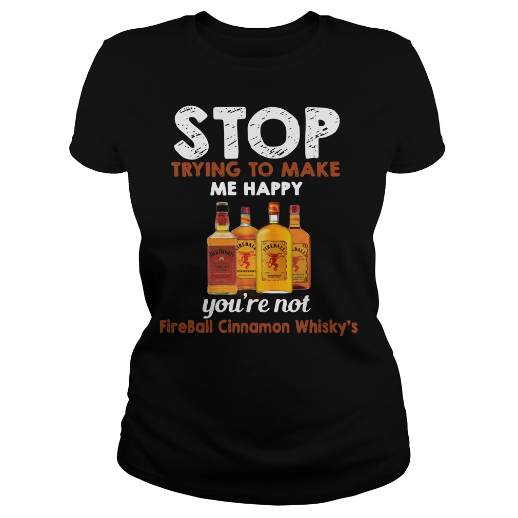 Stop trying to make me happy you're not Fireball Cinnamon Whisky's Ladies Tee
