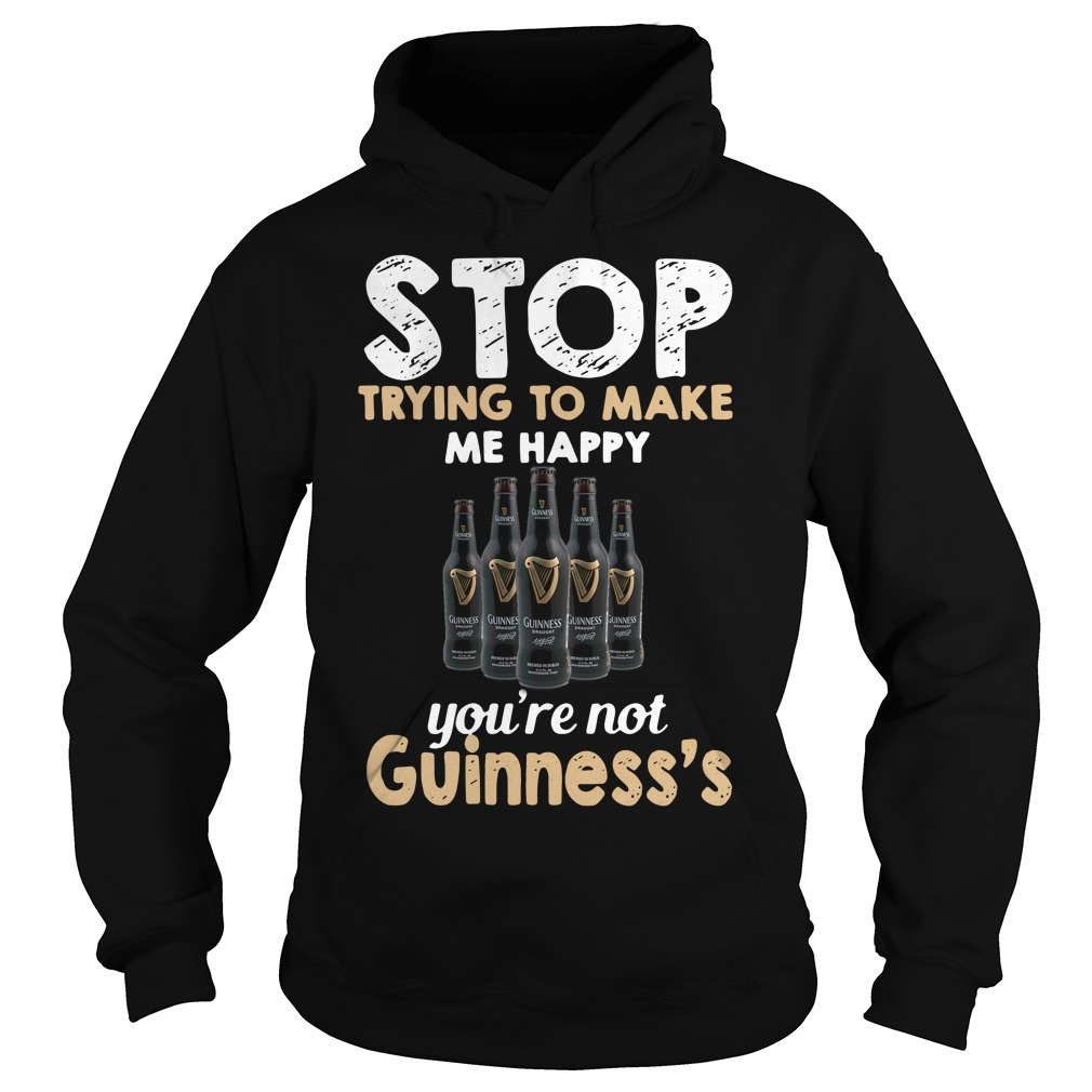 Stop trying to make me happy you're not Guinness's Hoodie