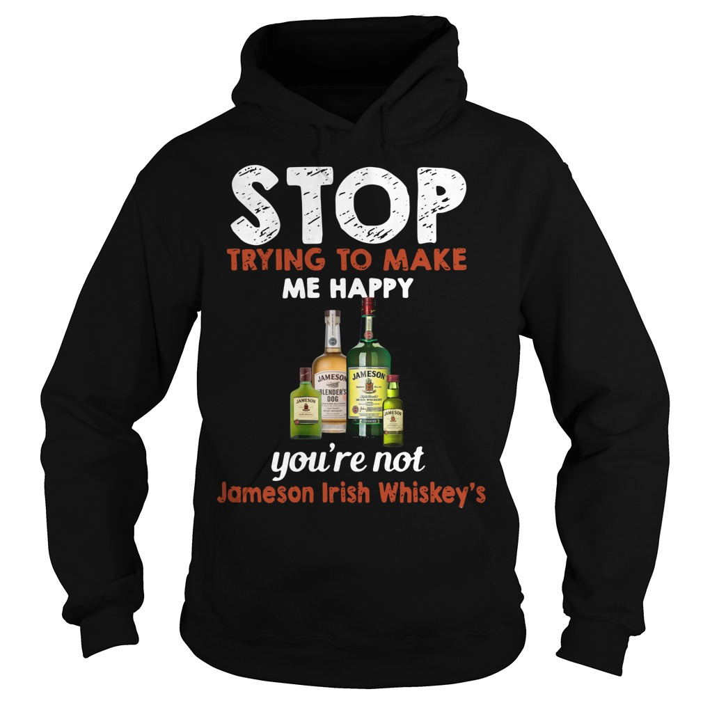 Stop trying to make me happy you're not Jameson Irish Whiskey 's Hoodie