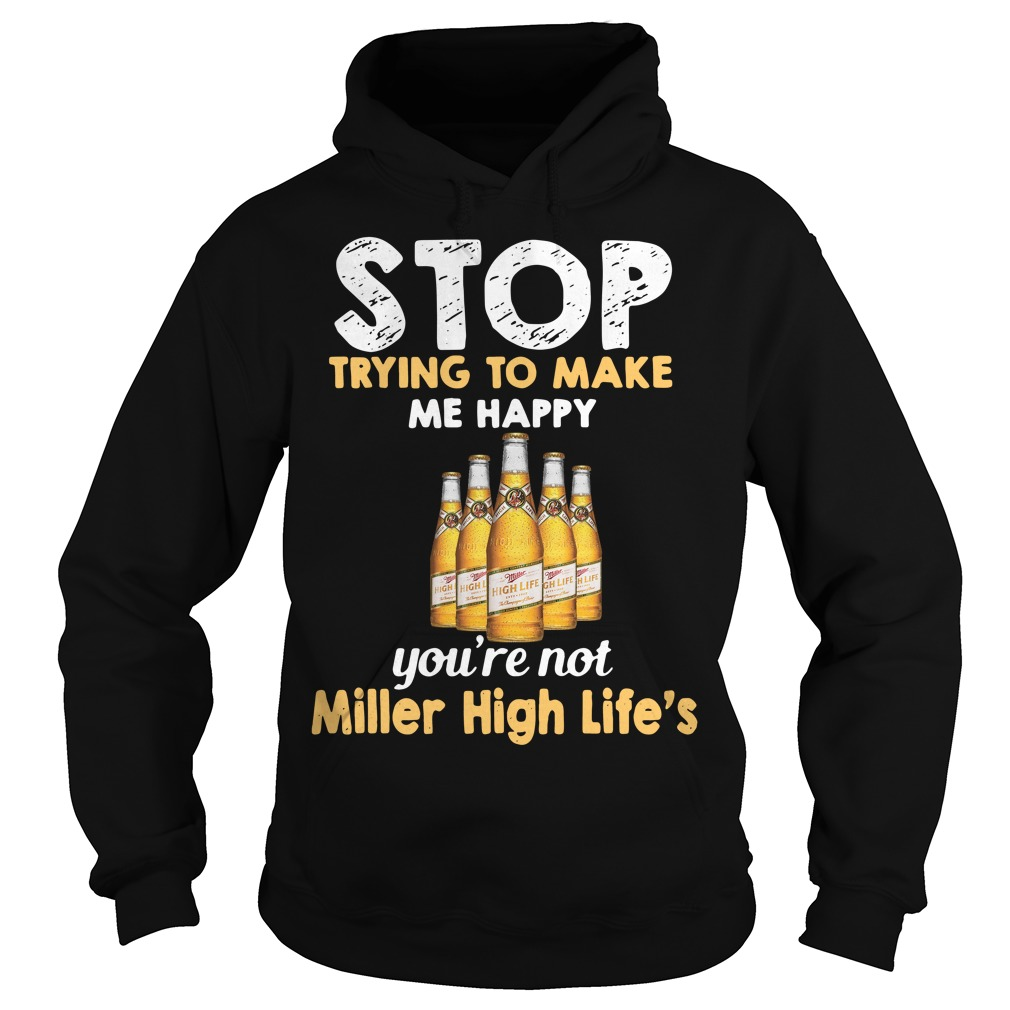 Stop trying to make me happy you're not Miller High Life's Hoodie