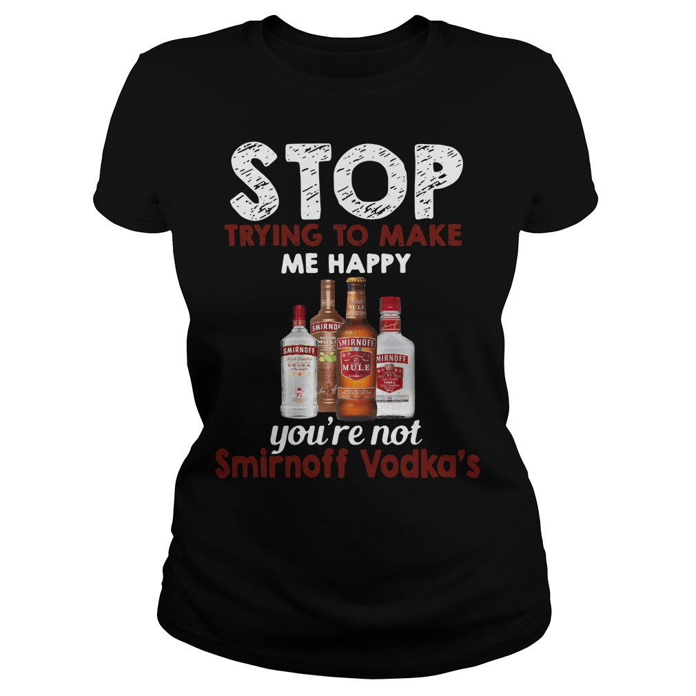 Stop trying to make me happy you're not Smirnoff Vodka's Ladies Tee