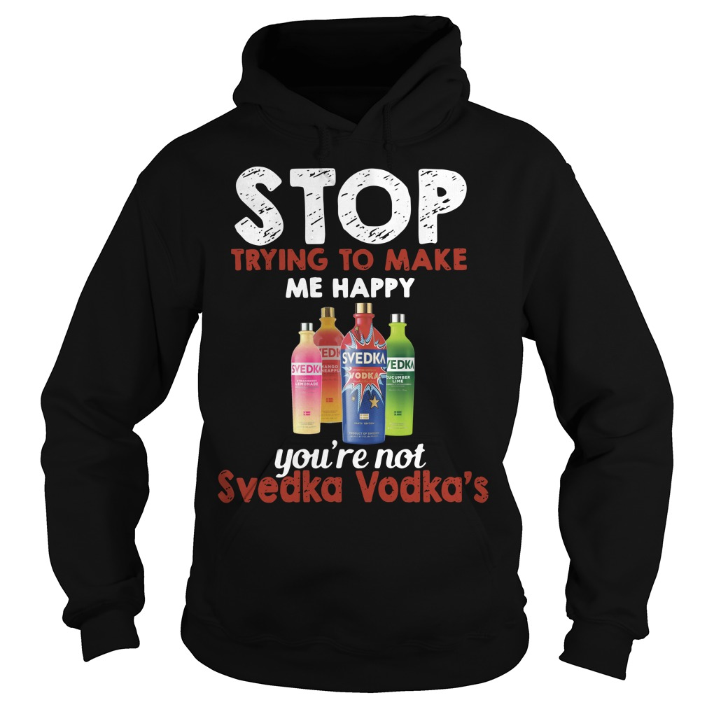 Stop trying to make me happy you're not Svedka Vodka's Hoodie