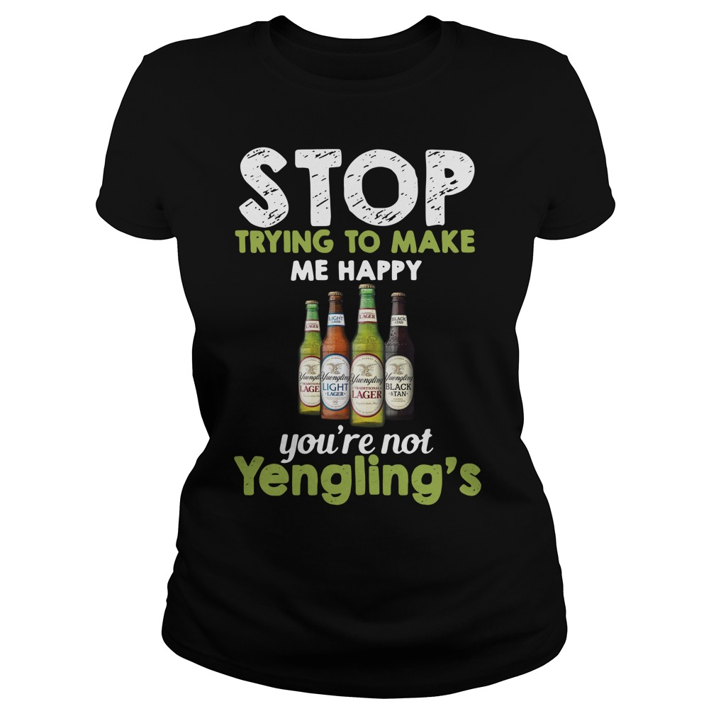 Stop trying to make me happy you're not Yengling's Ladies Tee