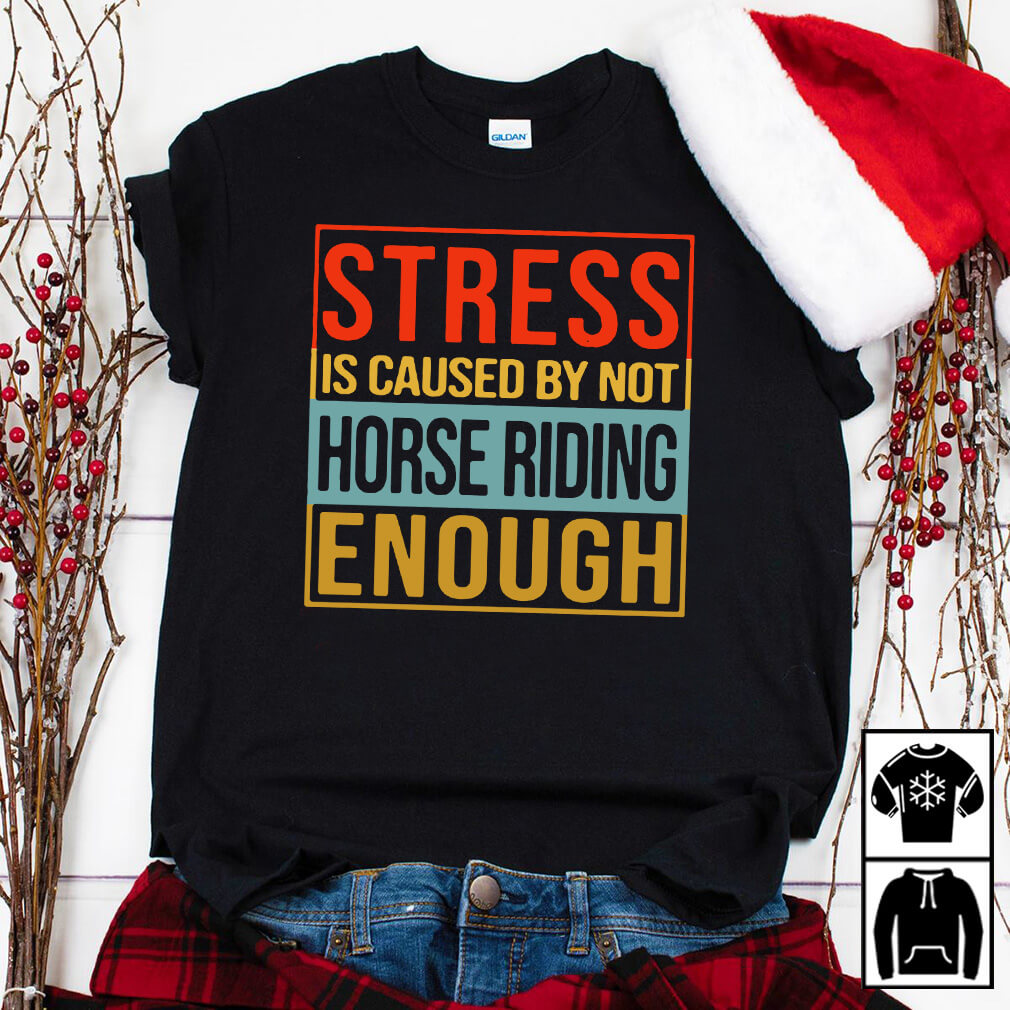 Stress is caused by not horse riding enough shirt
