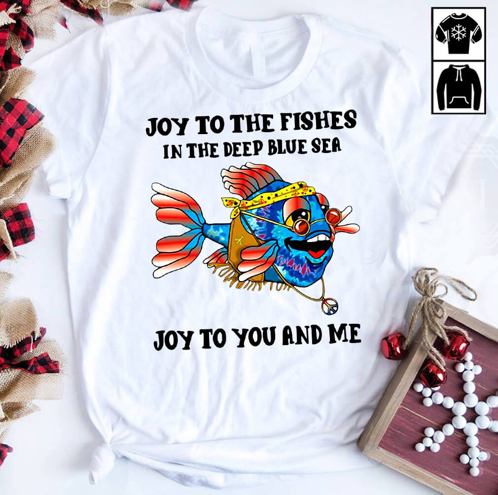 Joy to the fishes in the deep blue sea shirt