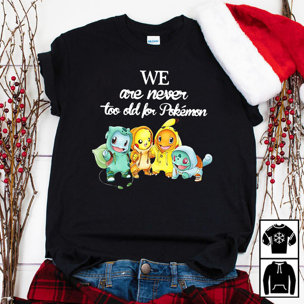 We are never too old for Pokemon shirt