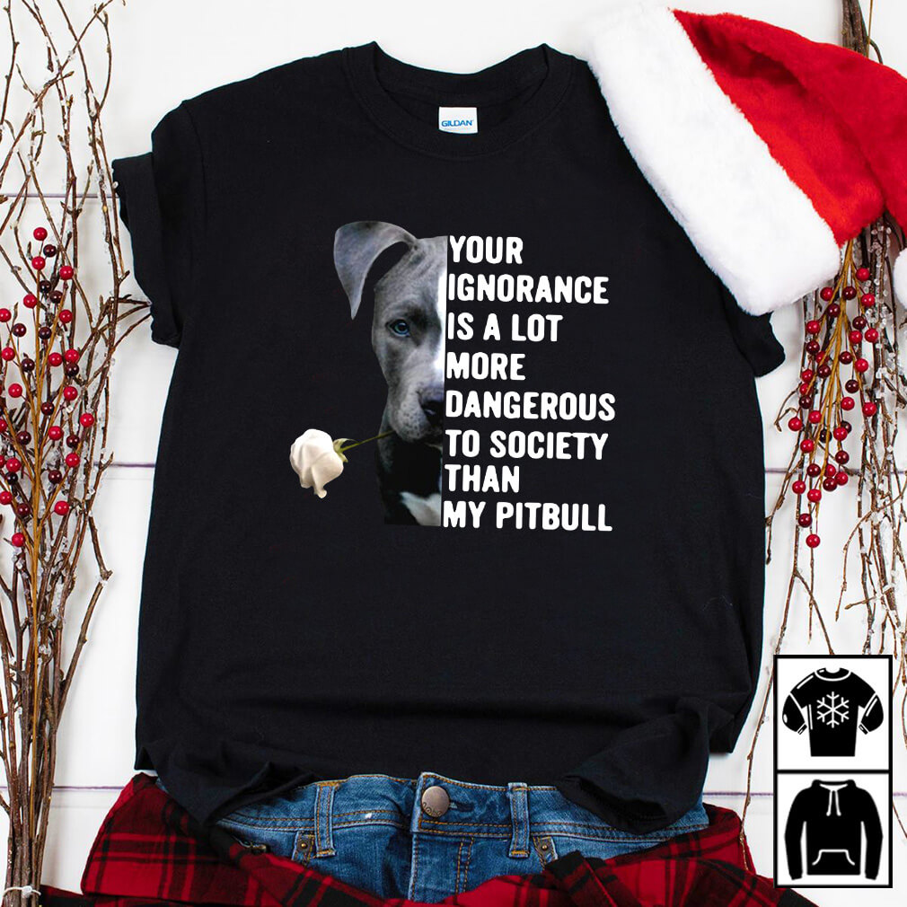 Your ignorance is a lot more dangerous to society than my Pitbull shirt