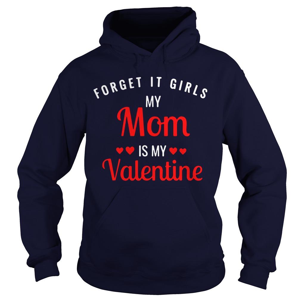 Forget it girls my Mom is my Valentine Hoodie