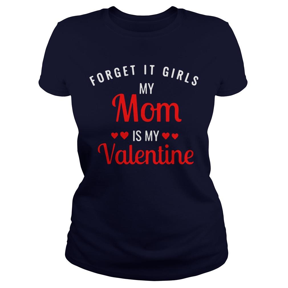 Forget it girls my Mom is my Valentine Ladies Tee
