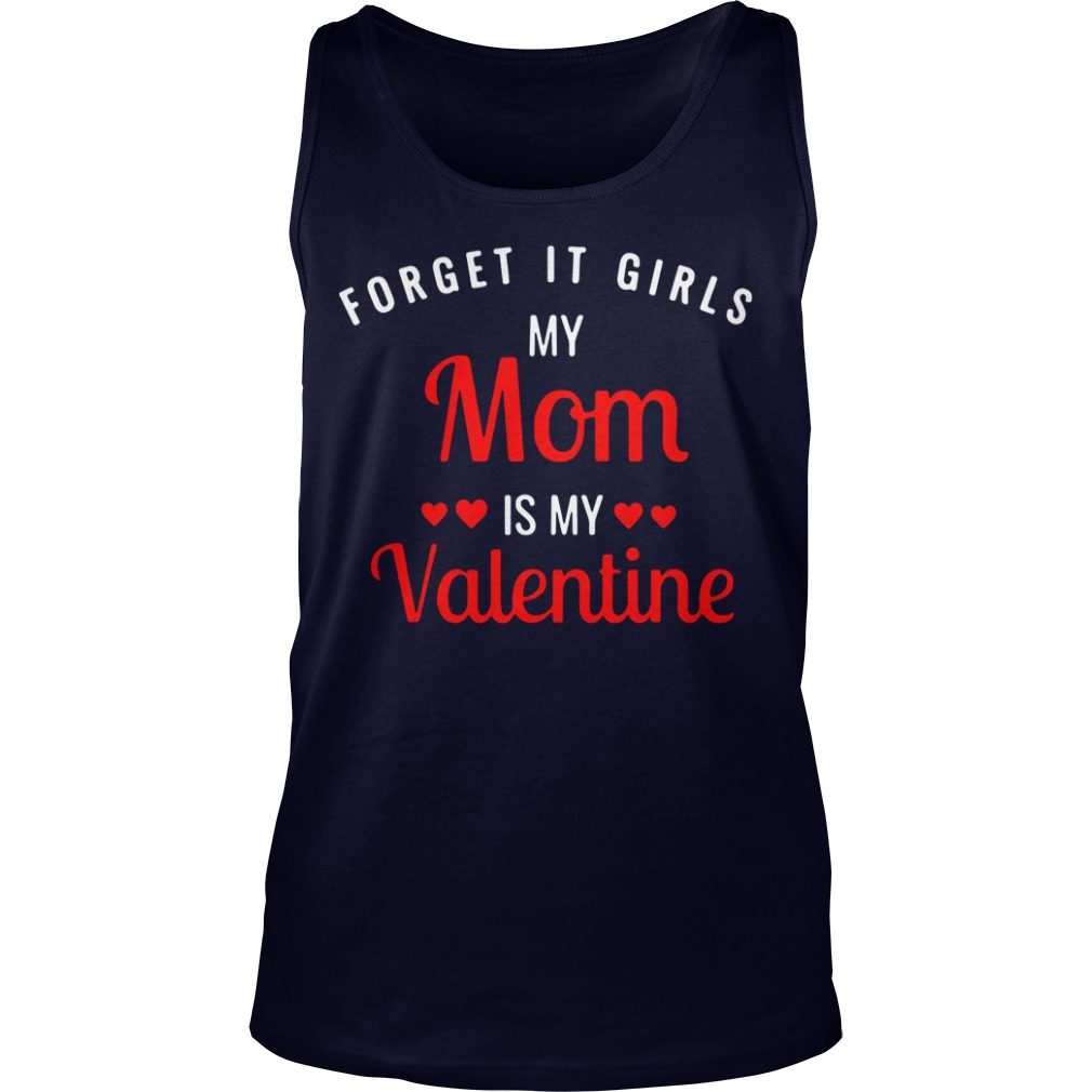 Forget it girls my Mom is my Valentine Tank Top