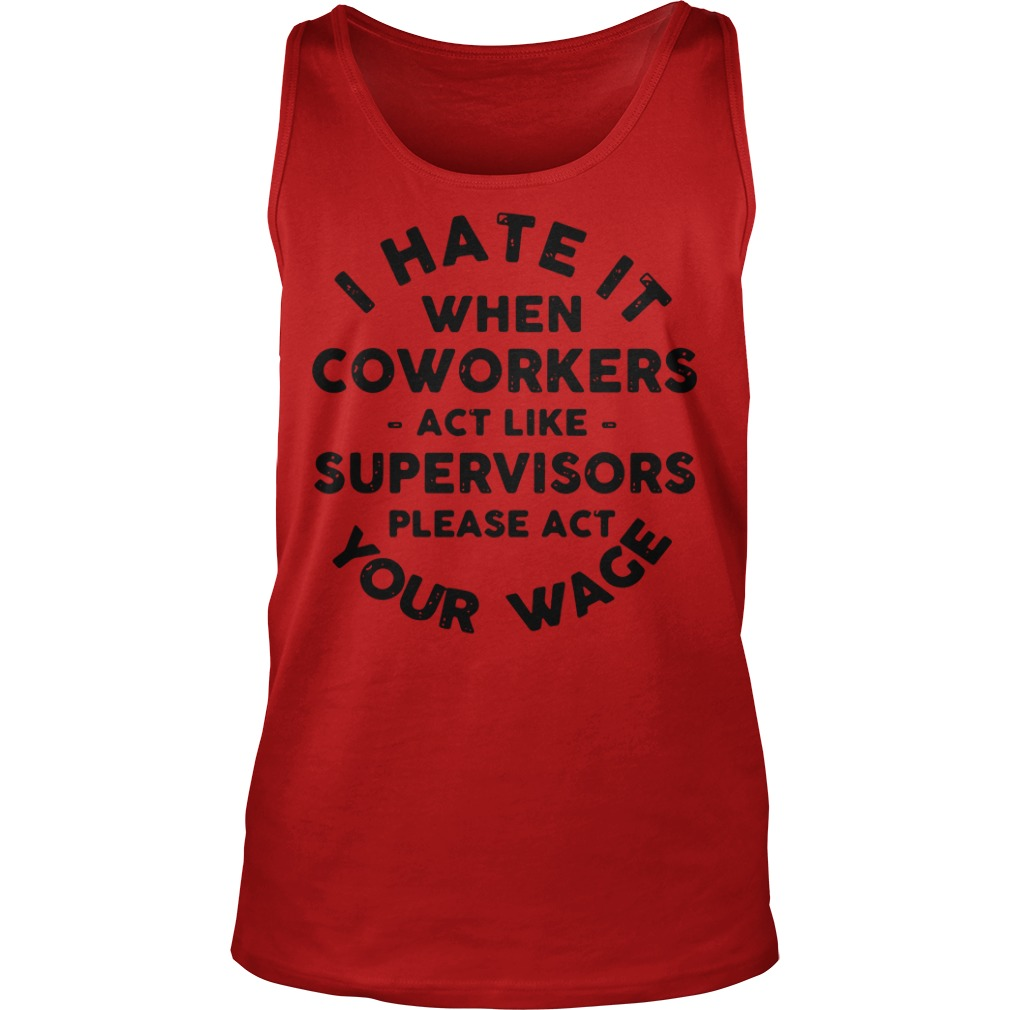 I hate it when coworkers act like supervisors please act your wage Tank Top