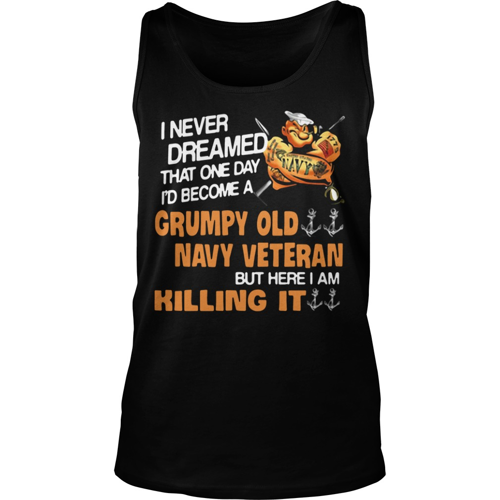 I never dreamed one day I become Grumpy old navy veteran but here I am killing it Tank Top