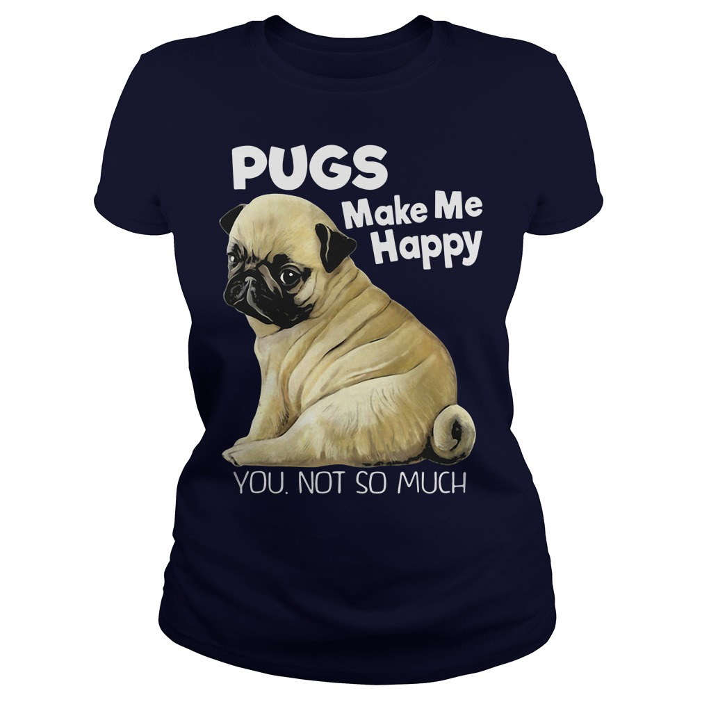 Pugs make me happy you not so much Ladies Tee