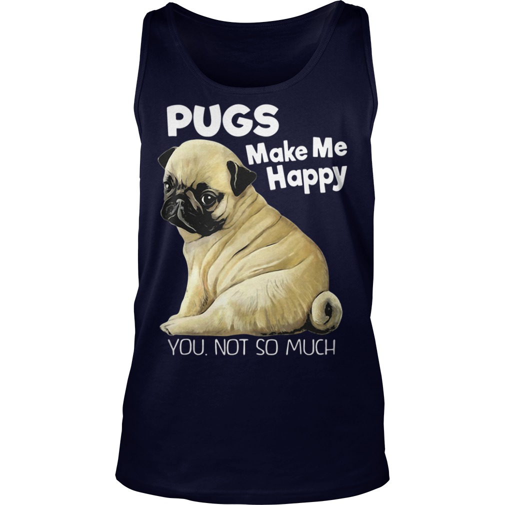 Pugs make me happy you not so much Tank Top