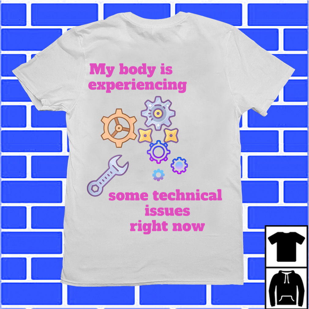 My body is experiencing some technical issues right now shirt