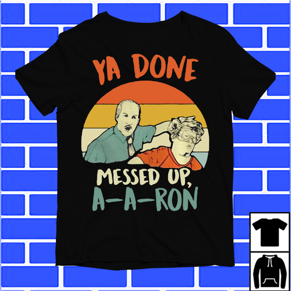 Ya Done Messed Up Aaron Vintage shirt