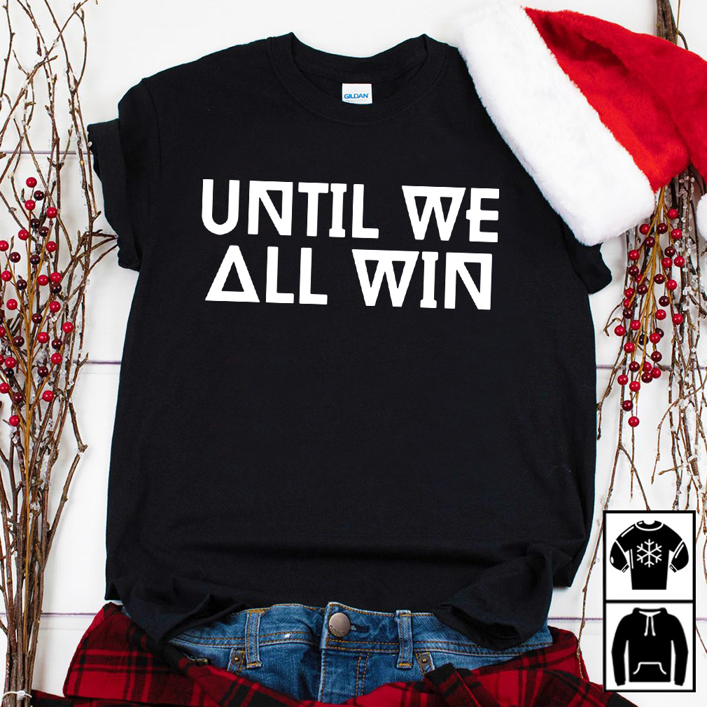 Until we all win shirt