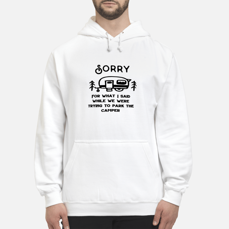 Sorry for what I said while trying to park the camper Hoodie