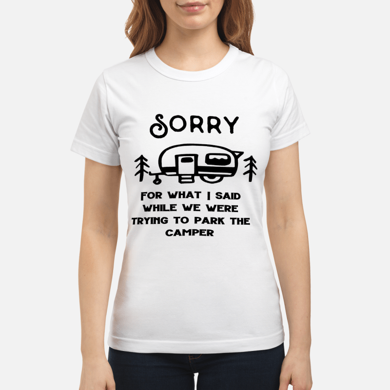 Sorry for what I said while trying to park the camper shirt