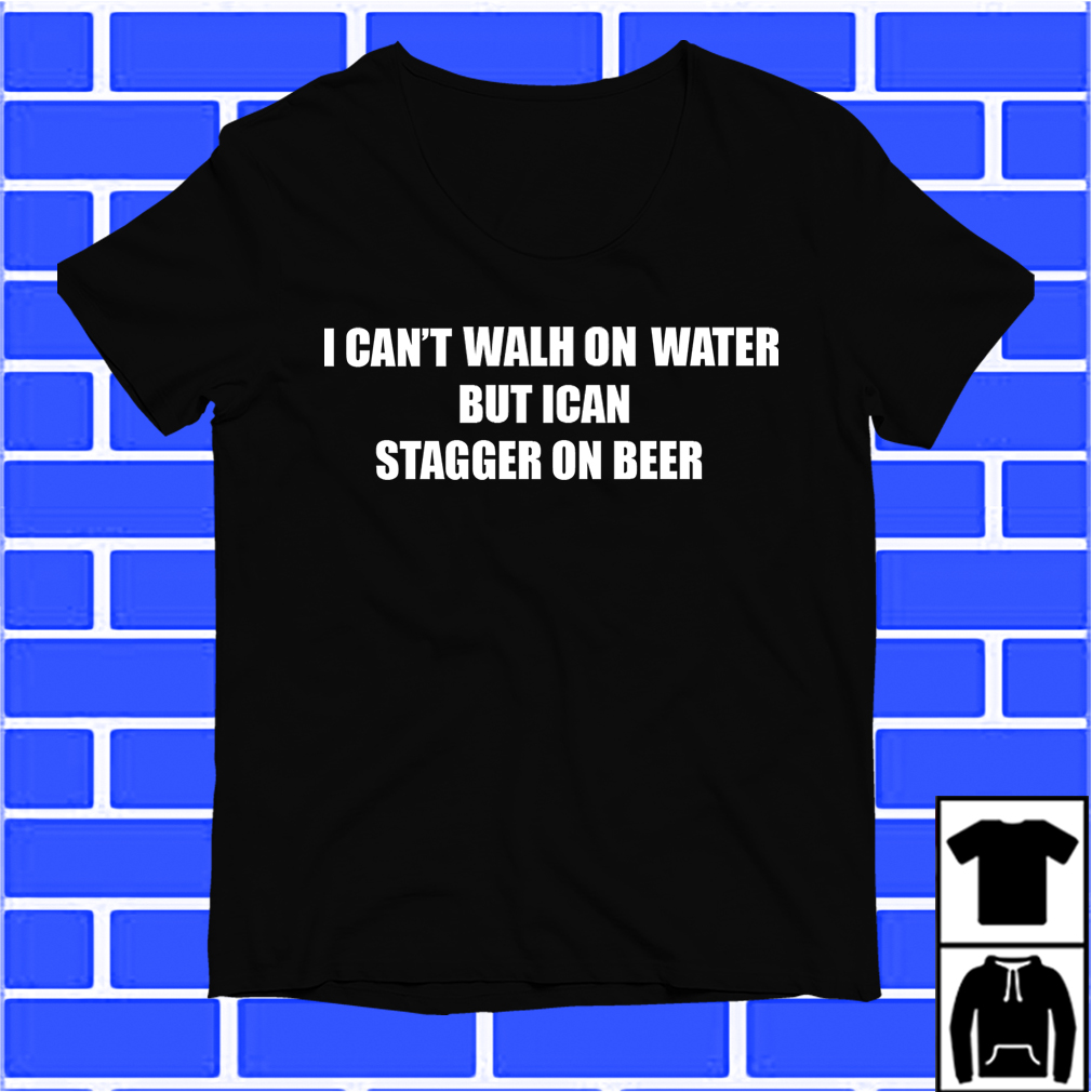I Can'T Walk On Water But I Can Stagger On Beer Shirt