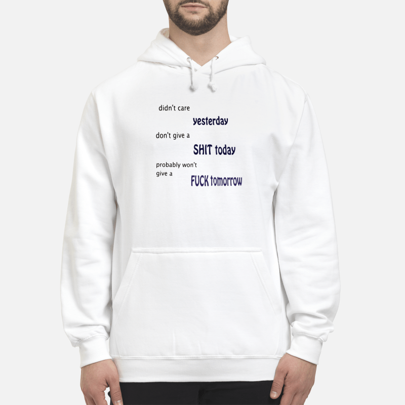 Didn'T Care Yesterday Don'T Give A Shit Today Won'T Give A Fuck Tomorrow Hoodie