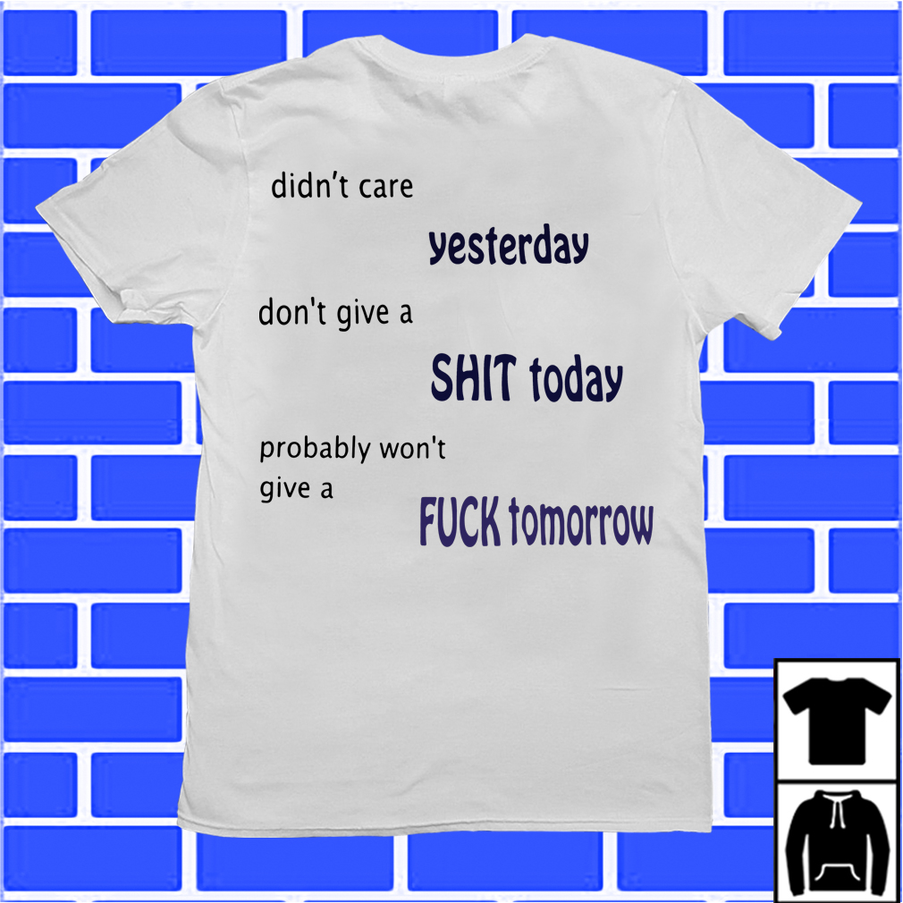 Didn'T Care Yesterday Don'T Give A Shit Today Won'T Give A Fuck Tomorrow Shirt