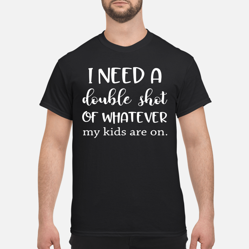 I Need A Double Shot Of Whatever My Kids Are On Guy Tees