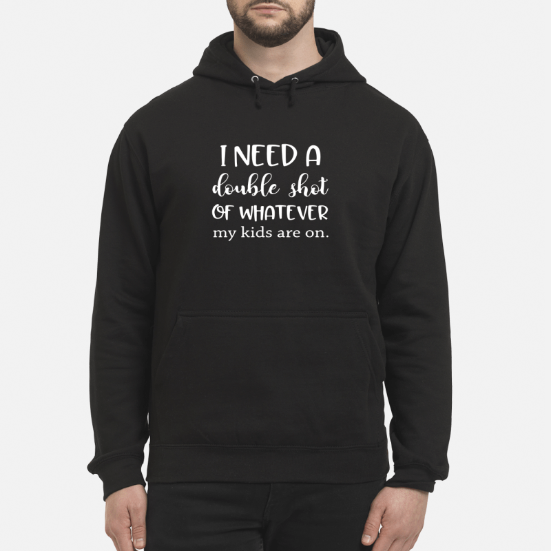 I Need A Double Shot Of Whatever My Kids Are On Hoodie