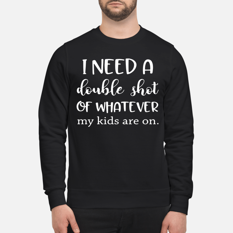 I Need A Double Shot Of Whatever My Kids Are On Sweater
