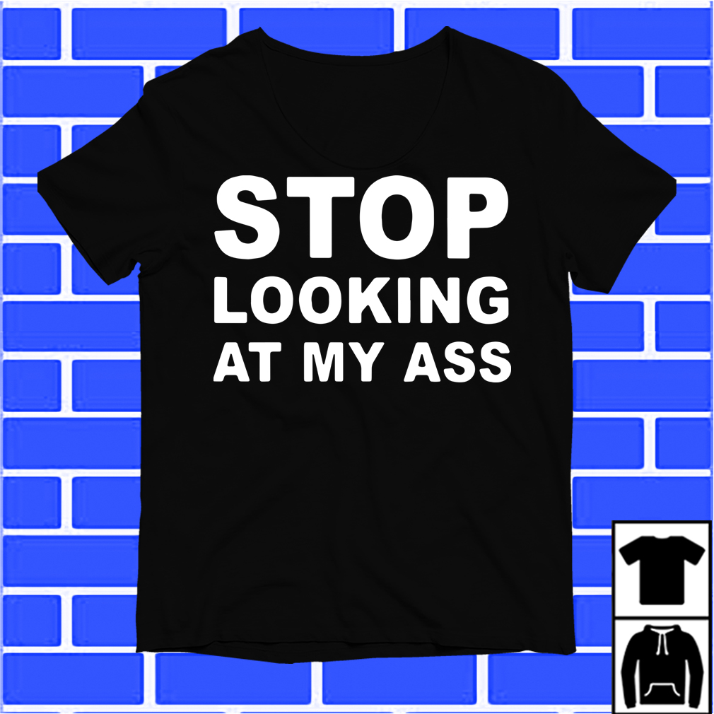 Stop Looking At My Ass Shirt