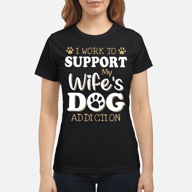 I Work To Support My Wife'S Dog Addiction Ladies Tee