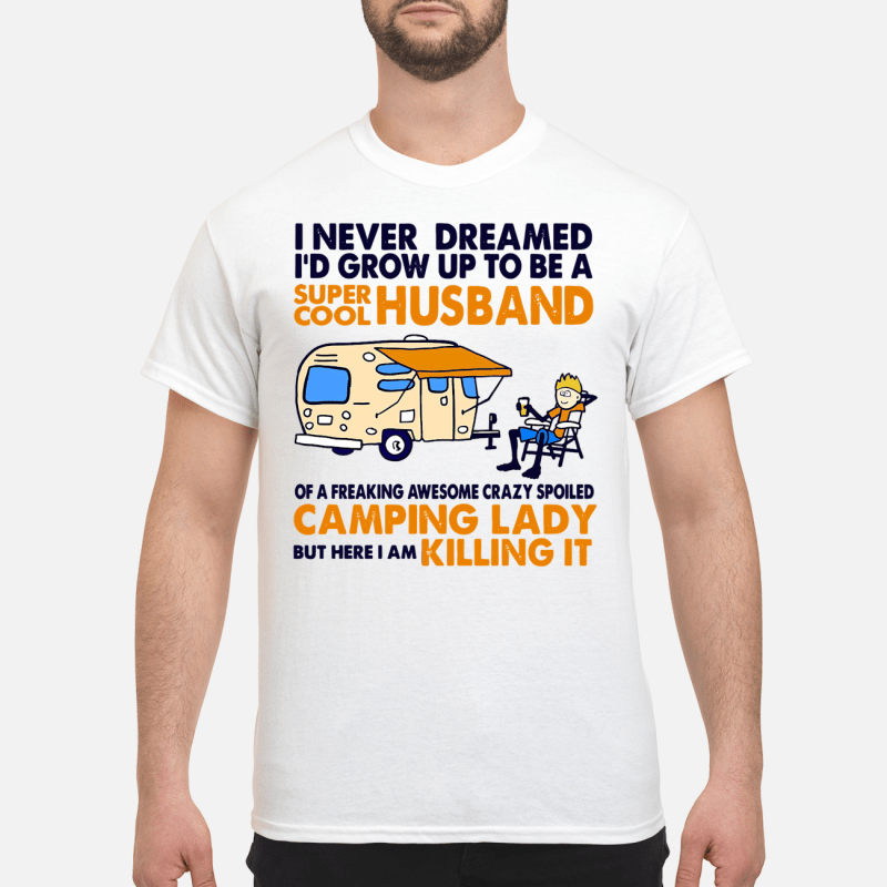 Camping I Never Dreamed I'D Grow Up To Be A Super Cool Husband Guy Tees