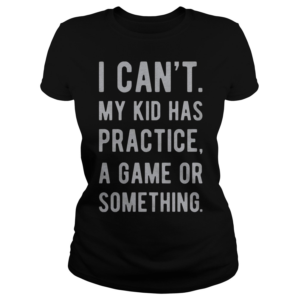 I Can'T My Kid Has Practice A Game Or Something Ladies Tee