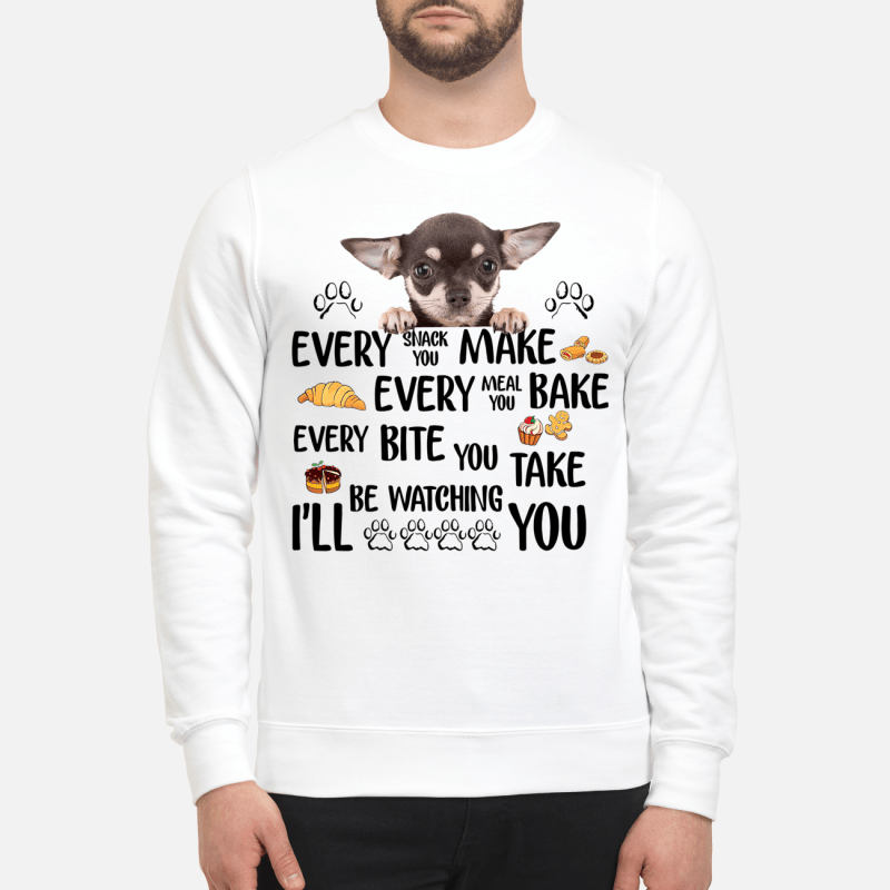 Chihuahua Every Snack You Make Every Meal You Bake Every Bite Sweater