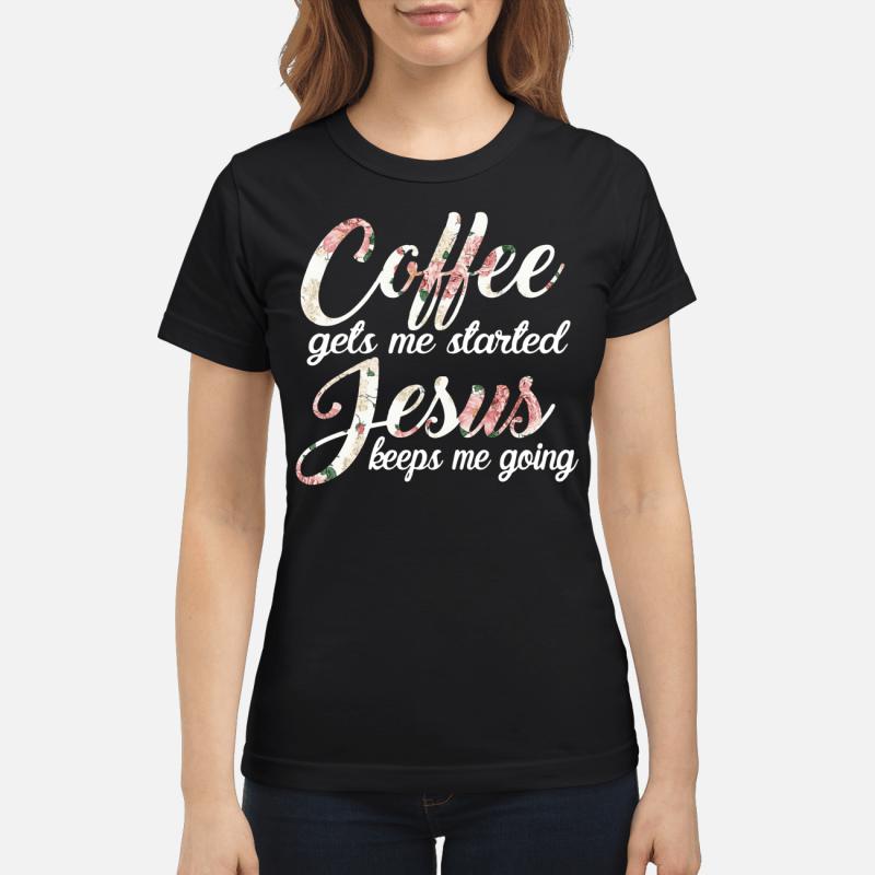 Coffee Gets Me Started Jesus Keeps Me Going Ladies Tee