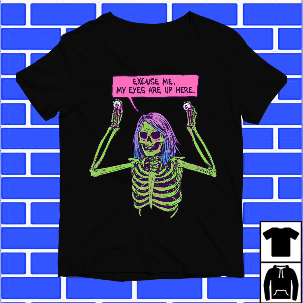 Creepy Skeleton Excuses Me My Eyes Are Up Here Shirt