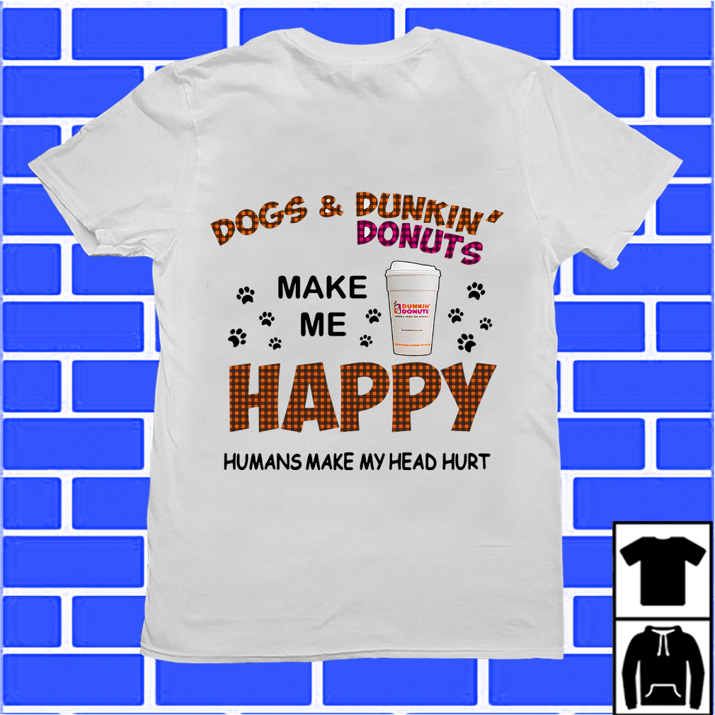 Dogs And Dunkin' Donuts Make Me Happy Humans Make My Head Hurt Shirt
