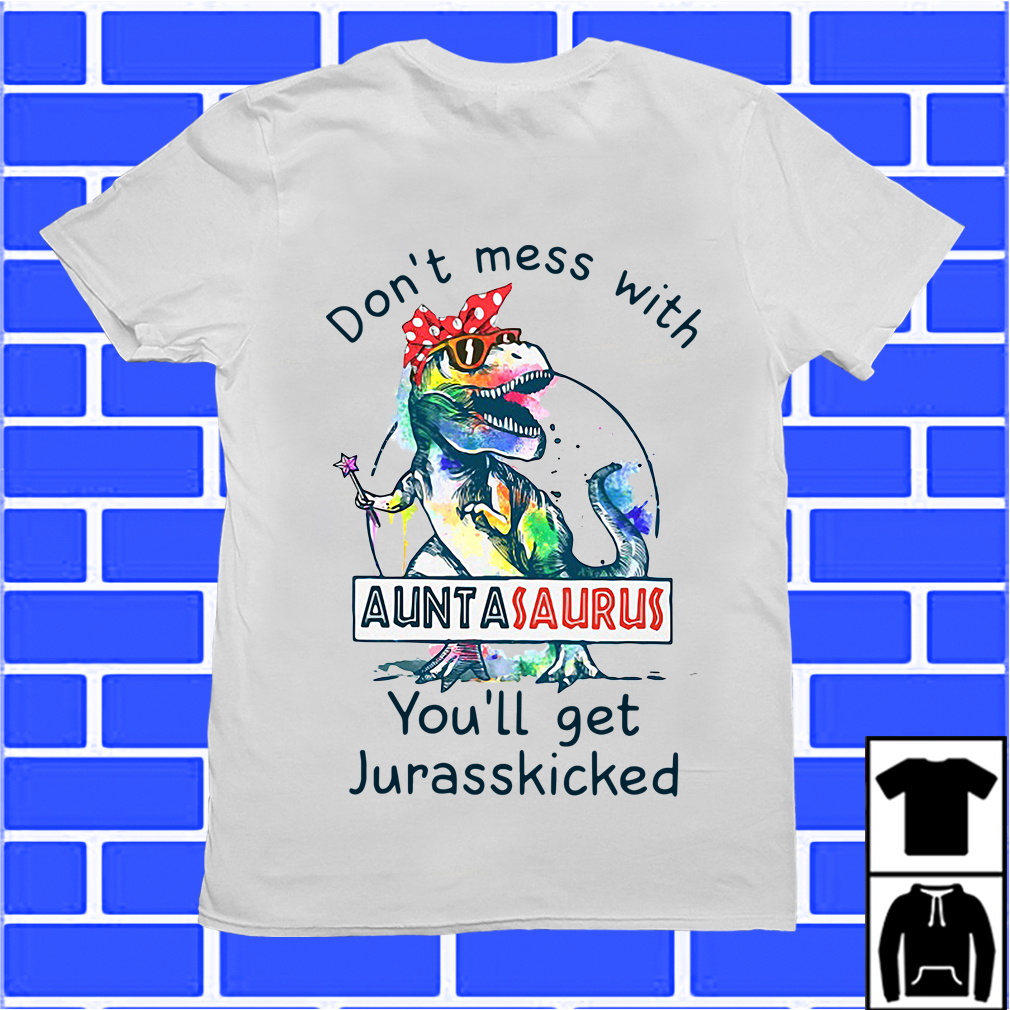 Don'T Mess With Auntasaurus Or You'Ll Get Jurasskicked Shirt