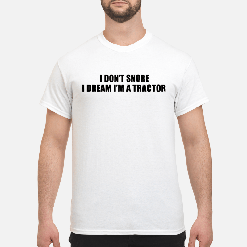 I Don'T Snore I Dream I'M A Tractor Guy Tees