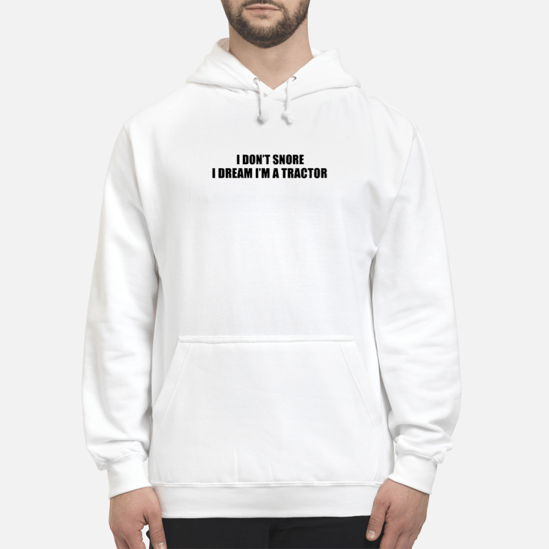 I Don'T Snore I Dream I'M A Tractor Hoodie