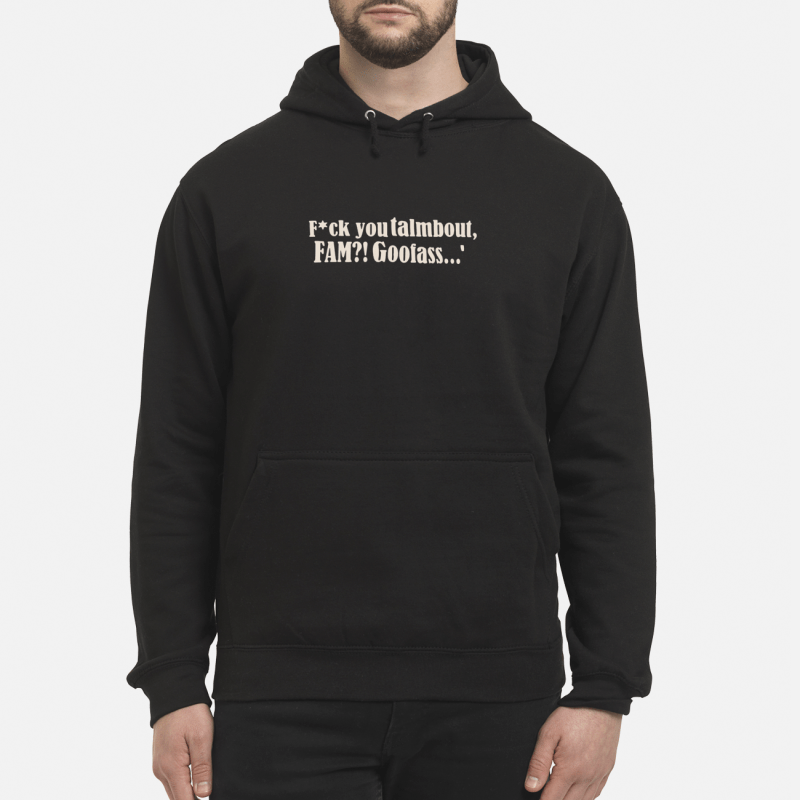 Fuck You Talmbout Fam Goofass Hoodie