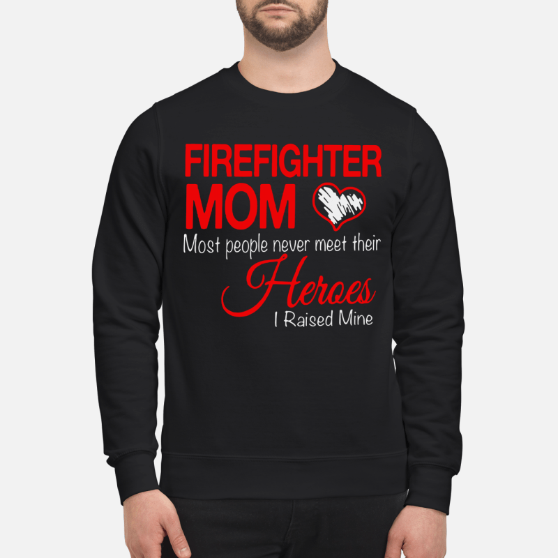 Heart Firefighter Mom Most People Never Meet Their Heroes Sweater
