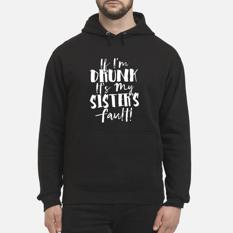 If I'M Drunk It'S My Sister'S Fault Hoodie