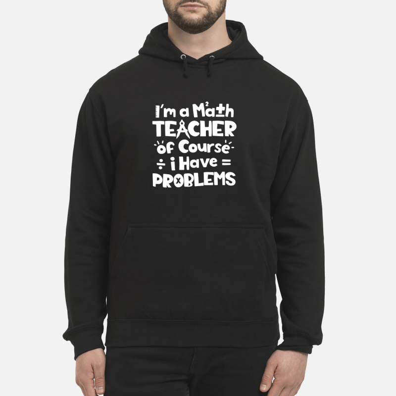 I'M A Math Teacher Of Course I Have Problem Hoodie