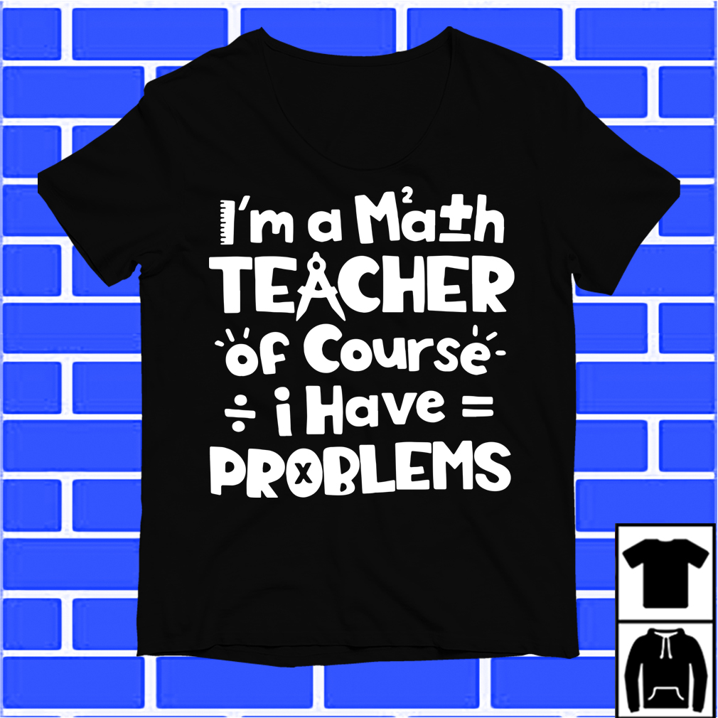 I'M A Math Teacher Of Course I Have Problem Shirt