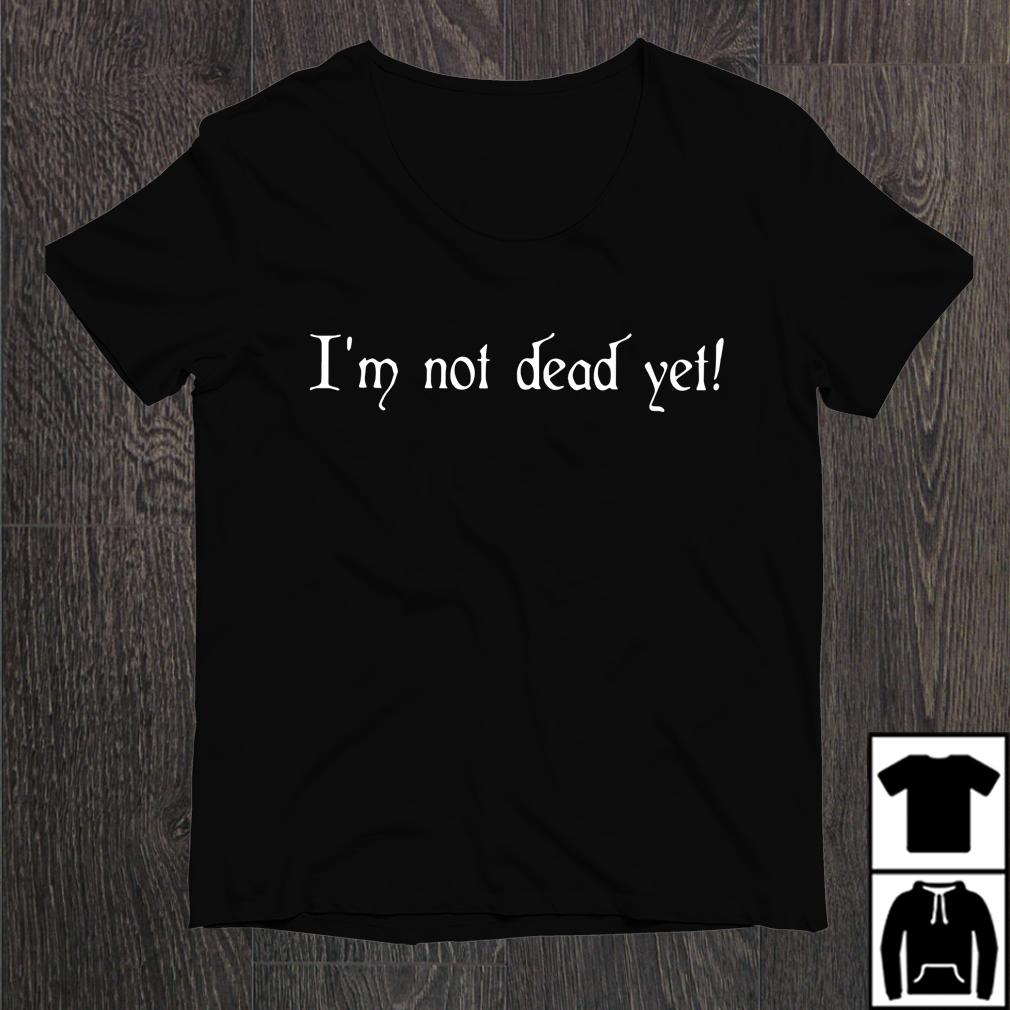 I'M Not Dead Yet Shirt